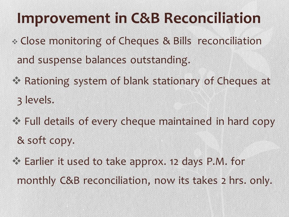 Improvement in C&B Reconciliation Close monitoring of Cheques & Bills reconciliation and suspense balances outstanding. Rationing system of blank stat