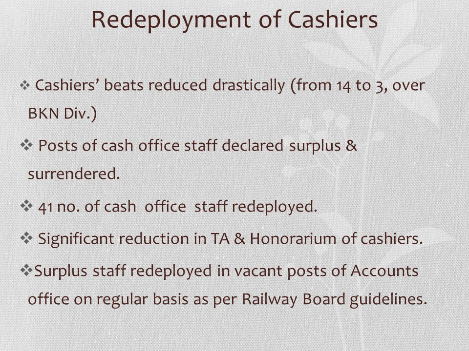 Redeployment of Cashiers Cashiers beats reduced drastically (from 14 to 3, over BKN Div.) Posts of cash office staff declared surplus & surrendered. 4