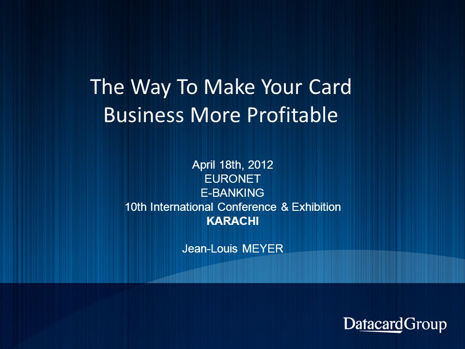 The Way To Make Your Card Business More Profitable April 18th, 2012 EURONET E-BANKING 10th International Conference & Exhibition KARACHI Jean-Louis MEYER