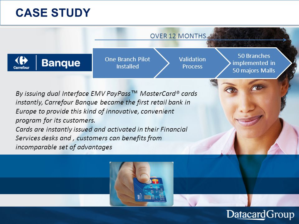 CASE STUDY By issuing dual Interface EMV PayPass MasterCard® cards instantly, Carrefour Banque became the first retail bank in Europe to provide this kind of innovative, convenient program for its customers.