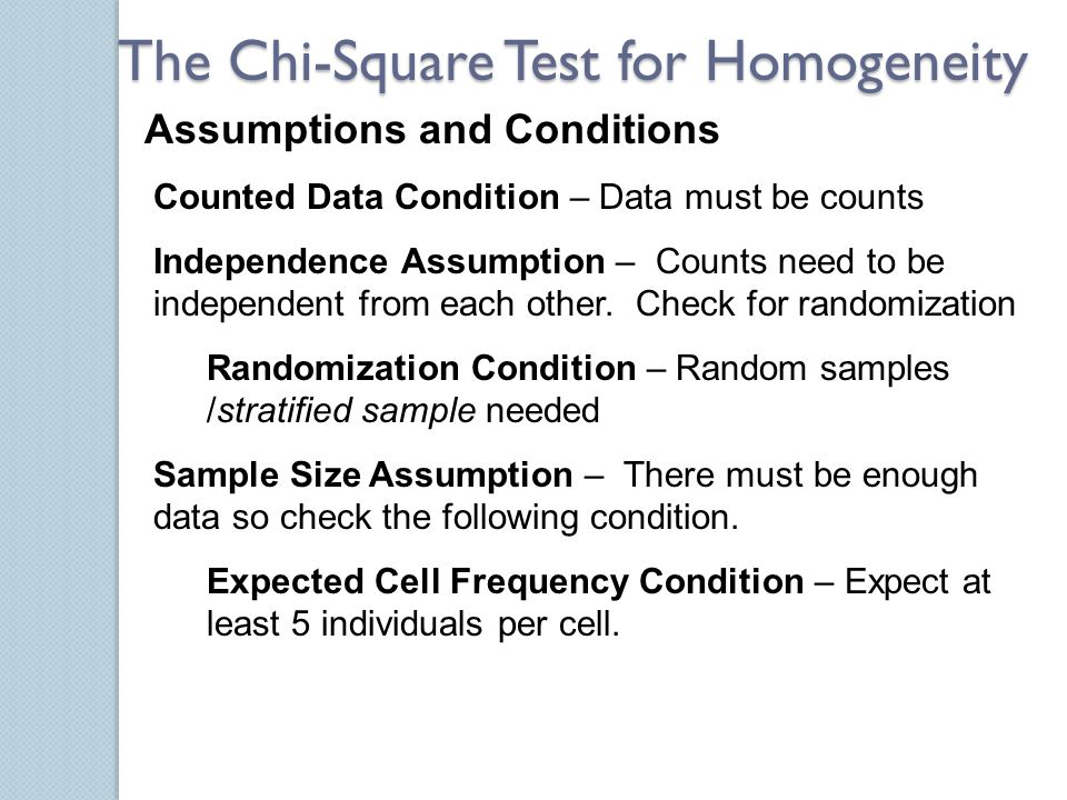 Assumptions and Conditions The Chi-Square Test for Homogeneity Counted Data Condition – Data must be counts Independence Assumption – Counts need to b