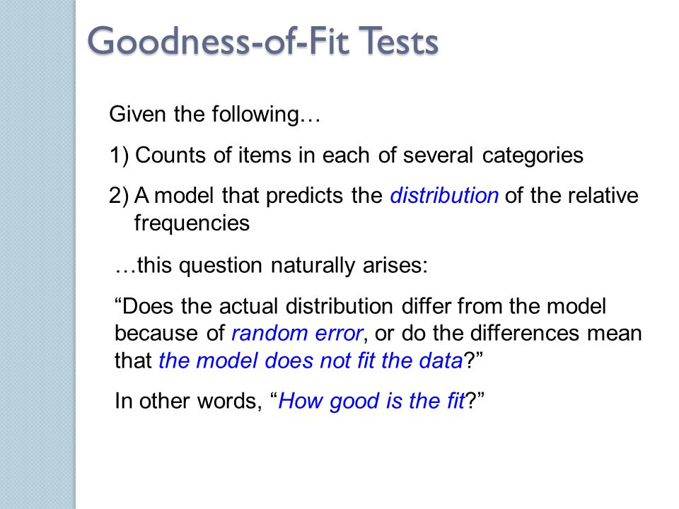 Goodness-of-Fit Tests Given the following… 1) Counts of items in each of several categories 2) A model that predicts the distribution of the relative