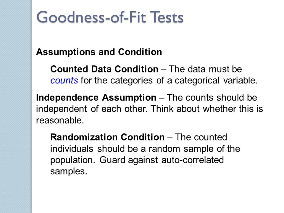 Assumptions and Condition Counted Data Condition – The data must be counts for the categories of a categorical variable. Independence Assumption – The