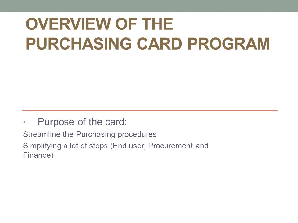 OVERVIEW OF THE PURCHASING CARD PROGRAM Purpose of the card: Streamline the Purchasing procedures Simplifying a lot of steps (End user, Procurement and Finance)