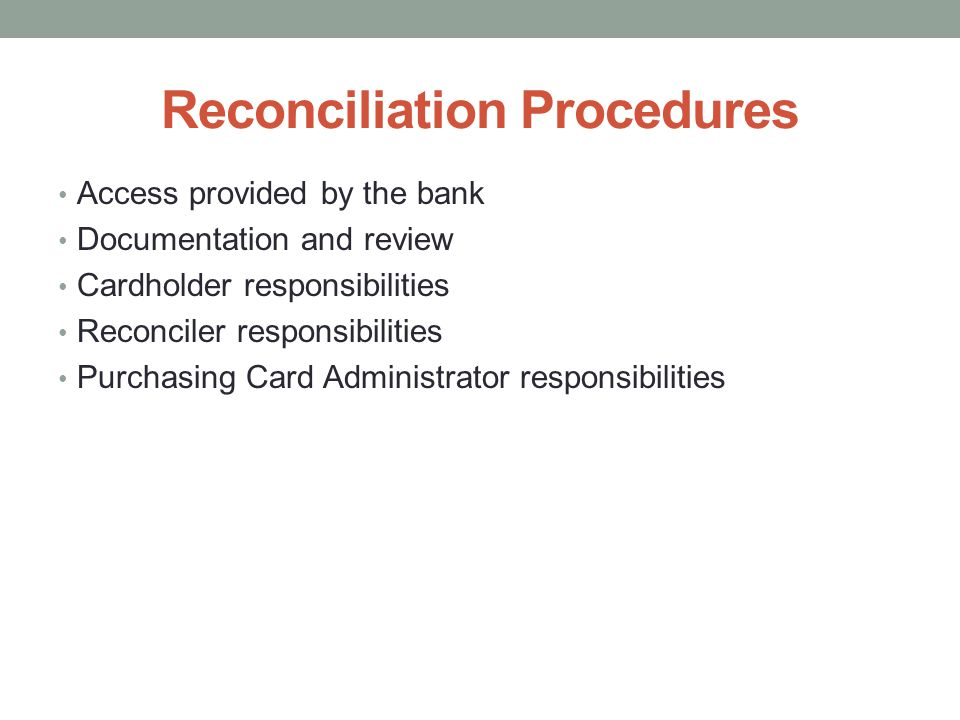 Reconciliation Procedures Access provided by the bank Documentation and review Cardholder responsibilities Reconciler responsibilities Purchasing Card Administrator responsibilities