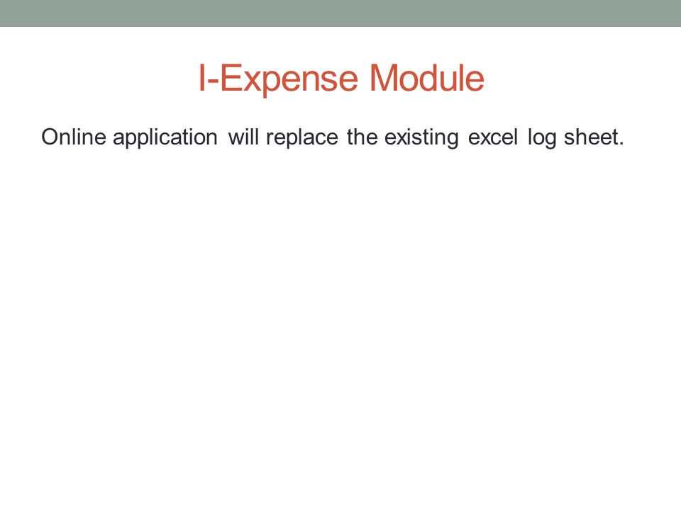 I-Expense Module Online application will replace the existing excel log sheet.