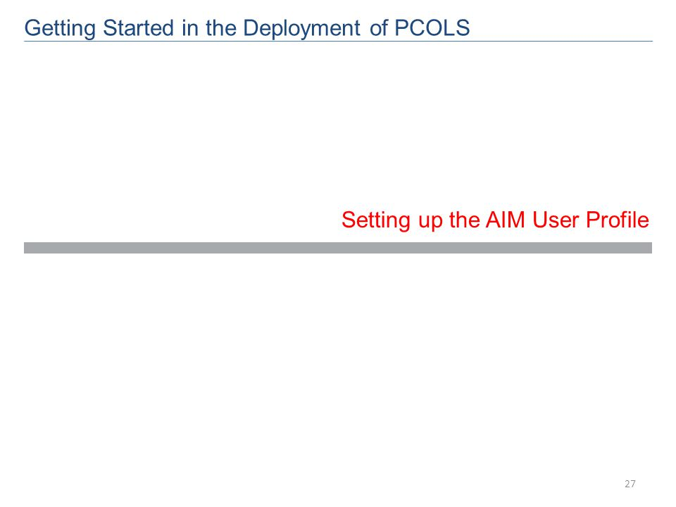 Getting Started in the Deployment of PCOLS Setting up the AIM User Profile 27