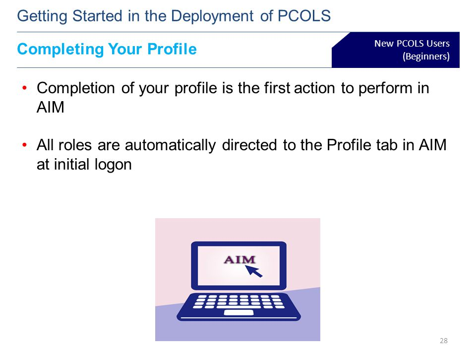 New PCOLS Users (Beginners) Getting Started in the Deployment of PCOLS Completion of your profile is the first action to perform in AIM All roles are