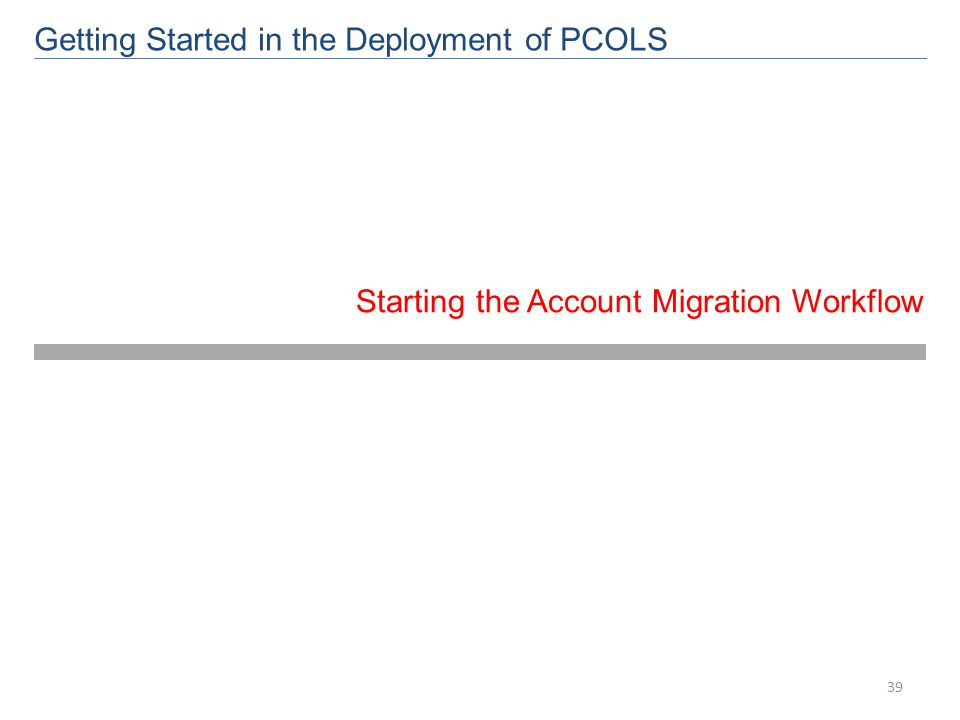 Getting Started in the Deployment of PCOLS Starting the Account Migration Workflow 39