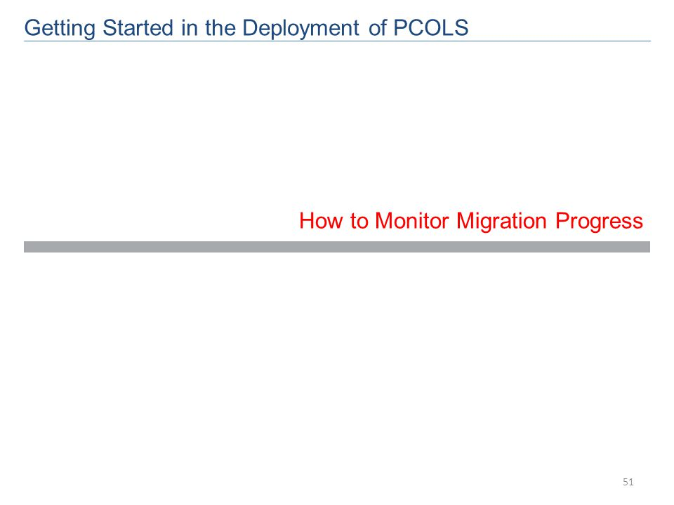 How to Monitor Migration Progress Getting Started in the Deployment of PCOLS 51