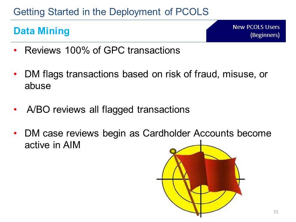 New PCOLS Users (Beginners) Getting Started in the Deployment of PCOLS Data Mining Reviews 100% of GPC transactions DM flags transactions based on ris