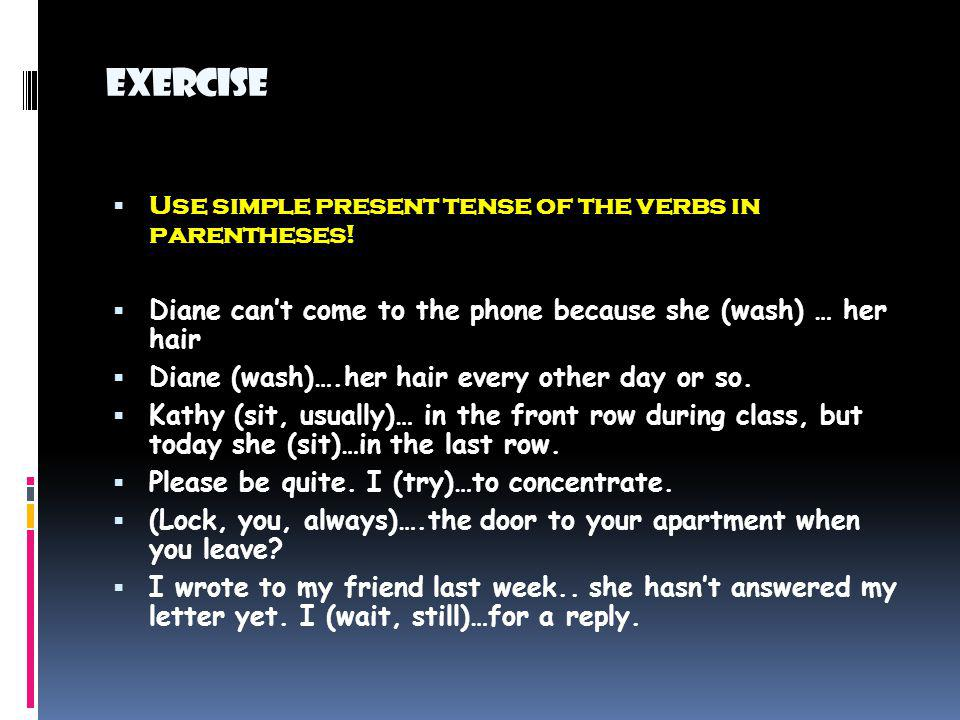 Exercise Use simple present tense of the verbs in parentheses! Diane cant come to the phone because she (wash) … her hair Diane (wash)….her hair every