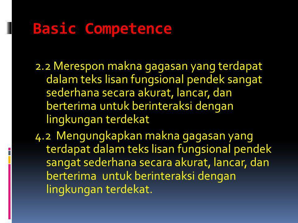 Basic Competence 2.2 Merespon makna gagasan yang terdapat dalam teks lisan fungsional pendek sangat sederhana secara akurat, lancar, dan berterima untuk berinteraksi dengan lingkungan terdekat 4.2 Mengungkapkan makna gagasan yang terdapat dalam teks lisan fungsional pendek sangat sederhana secara akurat, lancar, dan berterima untuk berinteraksi dengan lingkungan terdekat.