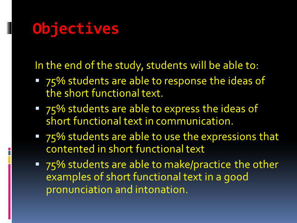 Objectives In the end of the study, students will be able to: 75% students are able to response the ideas of the short functional text. 75% students a