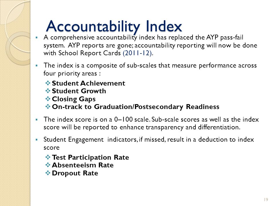 Accountability Index A comprehensive accountability index has replaced the AYP pass-fail system. AYP reports are gone; accountability reporting will n