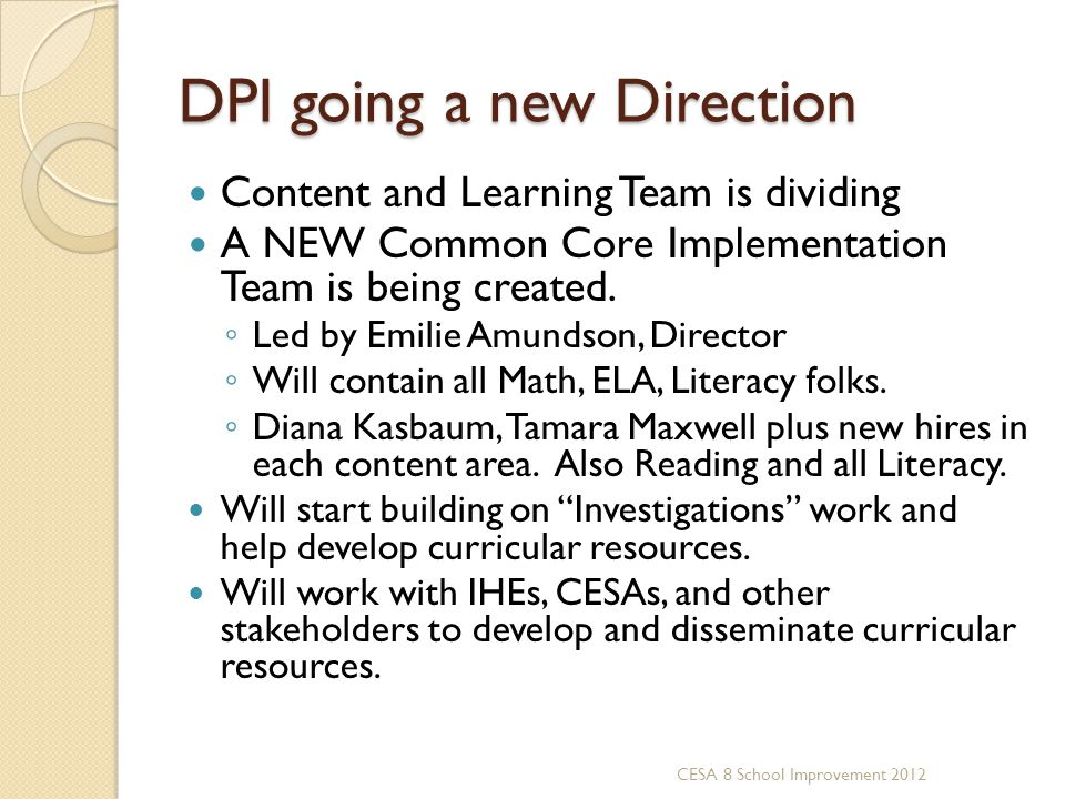 DPI going a new Direction Content and Learning Team is dividing A NEW Common Core Implementation Team is being created. Led by Emilie Amundson, Direct