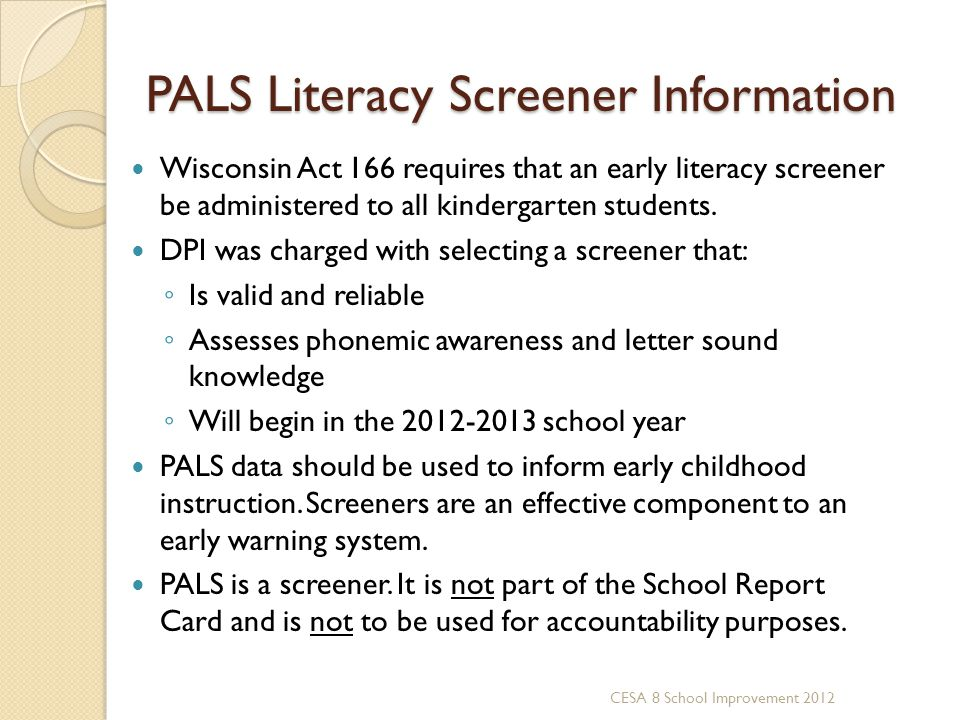 PALS Literacy Screener Information Wisconsin Act 166 requires that an early literacy screener be administered to all kindergarten students. DPI was ch