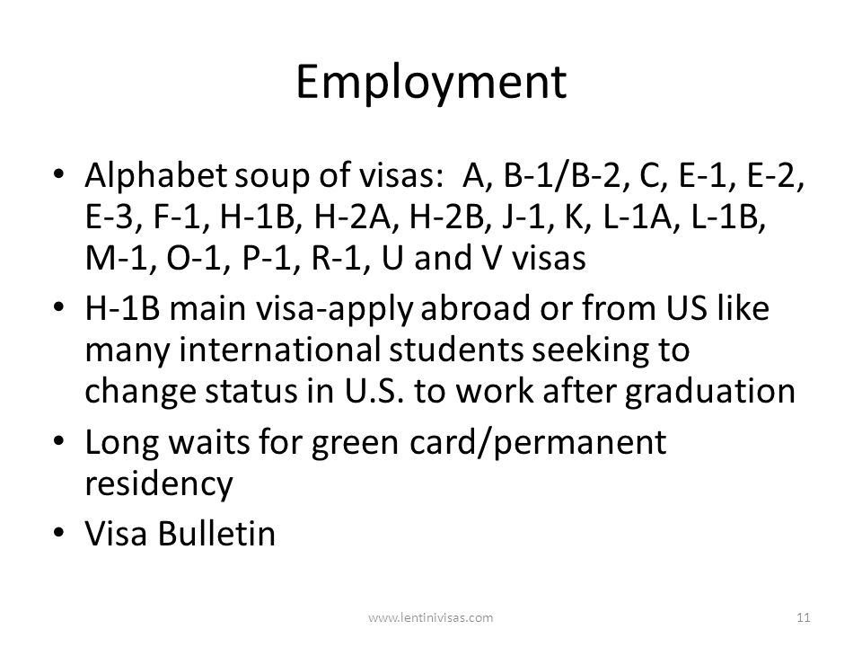 Employment Alphabet soup of visas: A, B-1/B-2, C, E-1, E-2, E-3, F-1, H-1B, H-2A, H-2B, J-1, K, L-1A, L-1B, M-1, O-1, P-1, R-1, U and V visas H-1B main visa-apply abroad or from US like many international students seeking to change status in U.S.