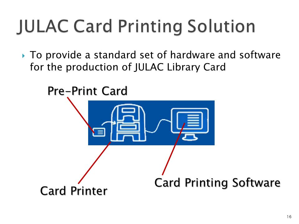 To provide a standard set of hardware and software for the production of JULAC Library Card 16 Pre-Print Card Card Printing Software Card Printer