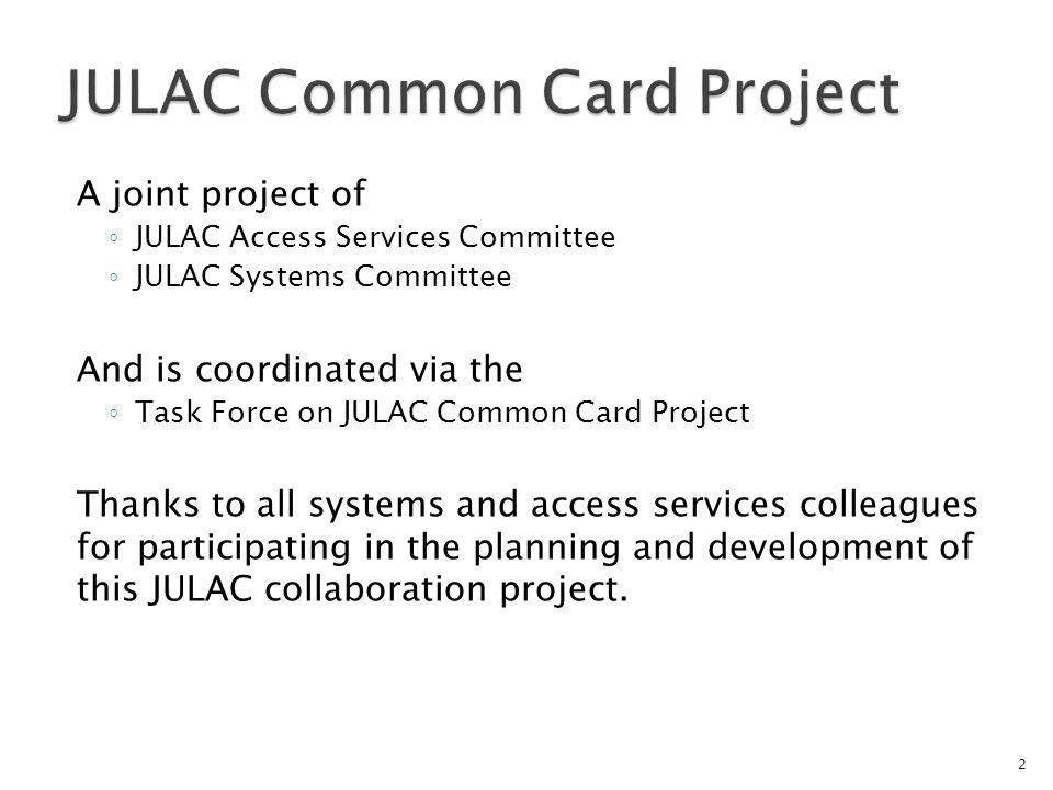 A joint project of JULAC Access Services Committee JULAC Systems Committee And is coordinated via the Task Force on JULAC Common Card Project Thanks to all systems and access services colleagues for participating in the planning and development of this JULAC collaboration project.
