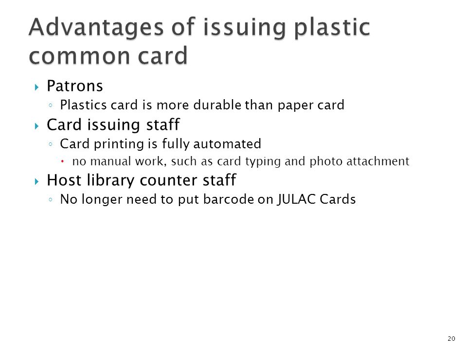 Patrons Plastics card is more durable than paper card Card issuing staff Card printing is fully automated no manual work, such as card typing and photo attachment Host library counter staff No longer need to put barcode on JULAC Cards 20