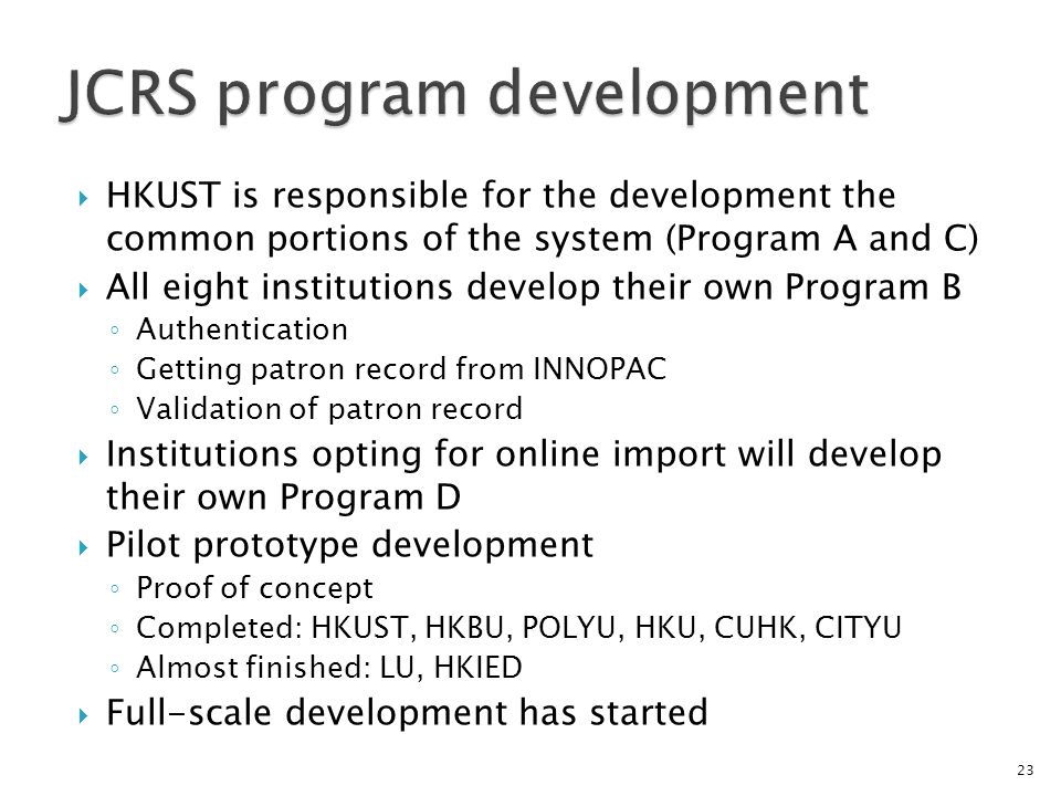 HKUST is responsible for the development the common portions of the system (Program A and C) All eight institutions develop their own Program B Authentication Getting patron record from INNOPAC Validation of patron record Institutions opting for online import will develop their own Program D Pilot prototype development Proof of concept Completed: HKUST, HKBU, POLYU, HKU, CUHK, CITYU Almost finished: LU, HKIED Full-scale development has started 23