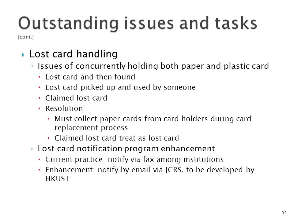Lost card handling Issues of concurrently holding both paper and plastic card Lost card and then found Lost card picked up and used by someone Claimed lost card Resolution: Must collect paper cards from card holders during card replacement process Claimed lost card treat as lost card Lost card notification program enhancement Current practice: notify via fax among institutions Enhancement: notify by email via JCRS, to be developed by HKUST 33