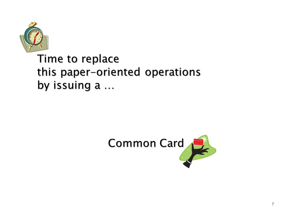 7 Time to replace this paper-oriented operations by issuing a … Common Card