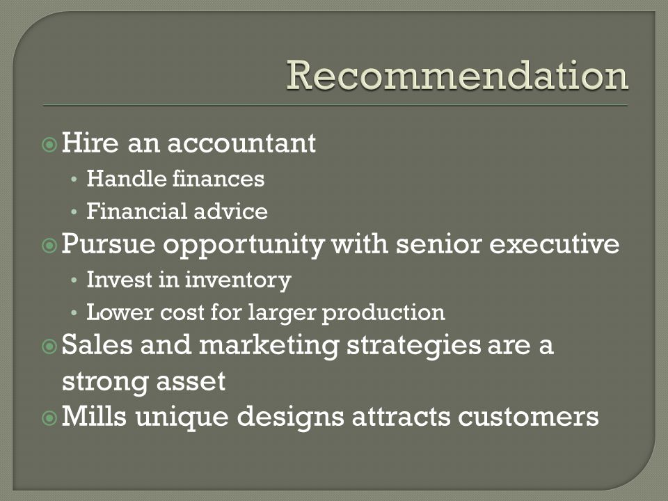 Hire an accountant Handle finances Financial advice Pursue opportunity with senior executive Invest in inventory Lower cost for larger production Sales and marketing strategies are a strong asset Mills unique designs attracts customers