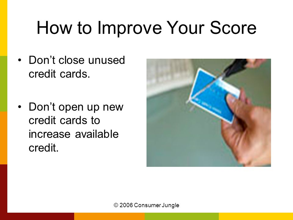 © 2006 Consumer Jungle How to Improve Your Score Dont close unused credit cards.