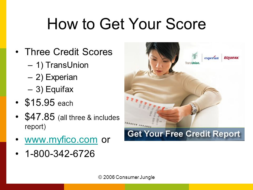 © 2006 Consumer Jungle How to Get Your Score Three Credit Scores –1) TransUnion –2) Experian –3) Equifax $15.95 each $47.85 (all three & includes report) www.myfico.com orwww.myfico.com 1-800-342-6726