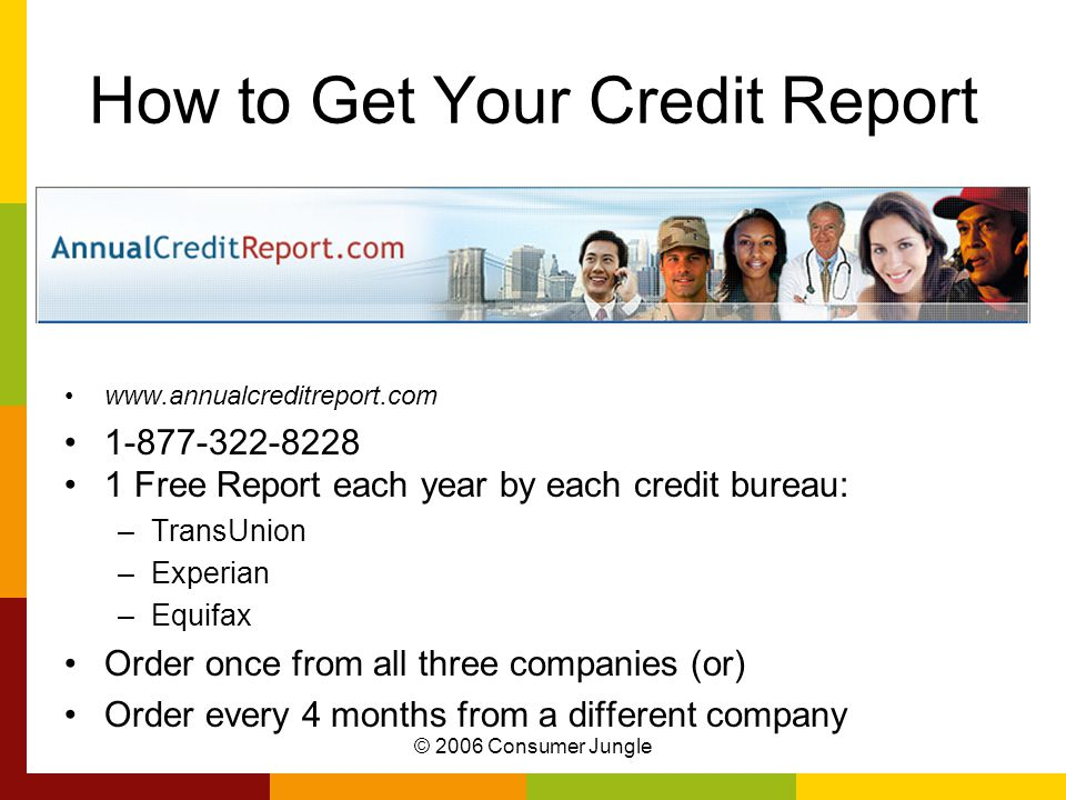 © 2006 Consumer Jungle How to Get Your Credit Report www.annualcreditreport.com 1-877-322-8228 1 Free Report each year by each credit bureau: –TransUnion –Experian –Equifax Order once from all three companies (or) Order every 4 months from a different company