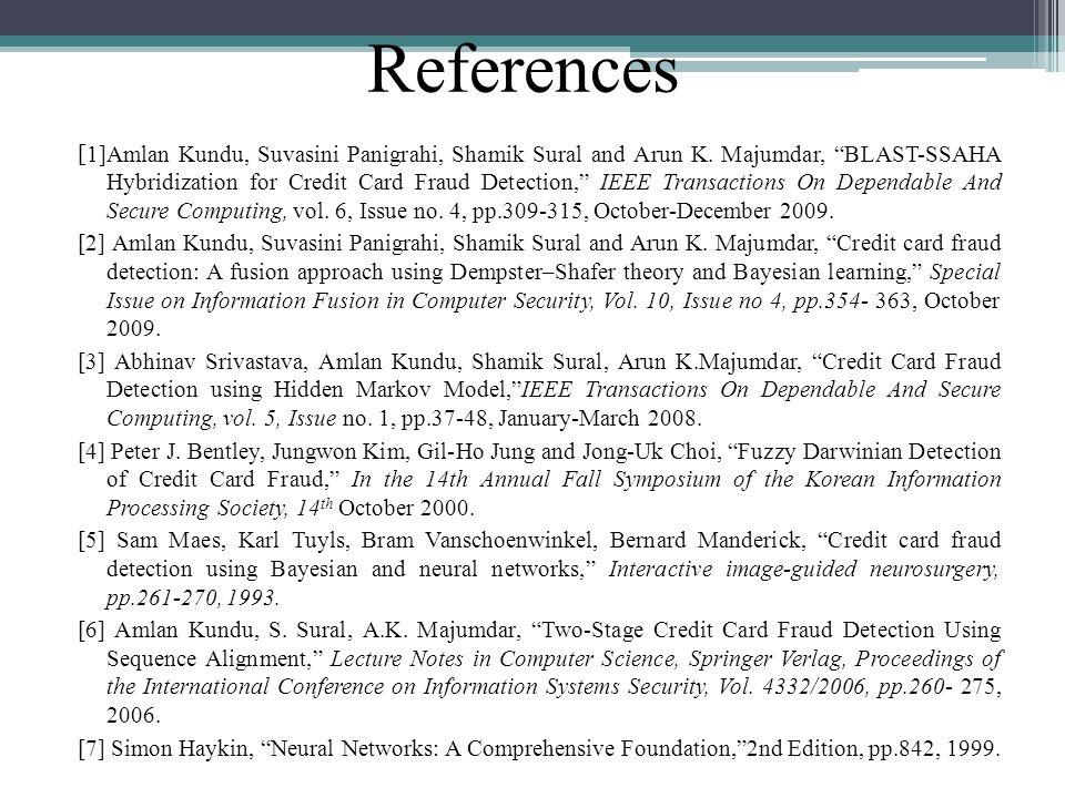 References [ 1]Amlan Kundu, Suvasini Panigrahi, Shamik Sural and Arun K. Majumdar, BLAST-SSAHA Hybridization for Credit Card Fraud Detection, IEEE Tra