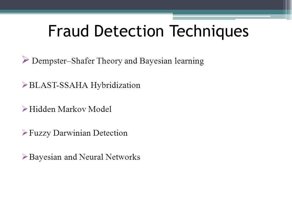 Fraud Detection Techniques Dempster–Shafer Theory and Bayesian learning BLAST-SSAHA Hybridization Hidden Markov Model Fuzzy Darwinian Detection Bayesi