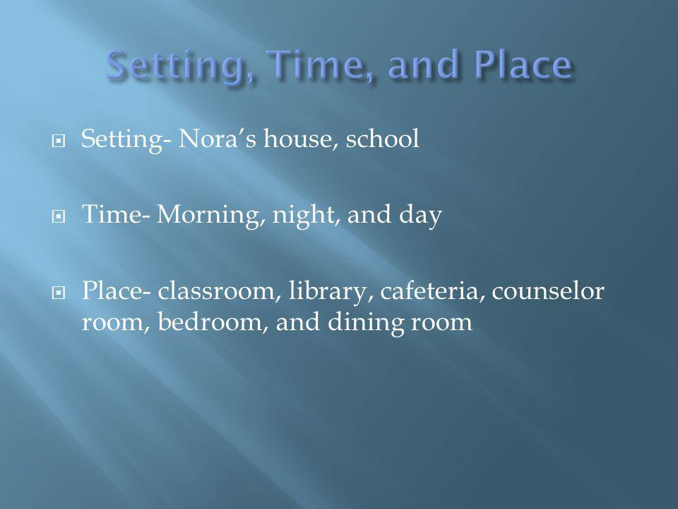 Setting- Noras house, school Time- Morning, night, and day Place- classroom, library, cafeteria, counselor room, bedroom, and dining room