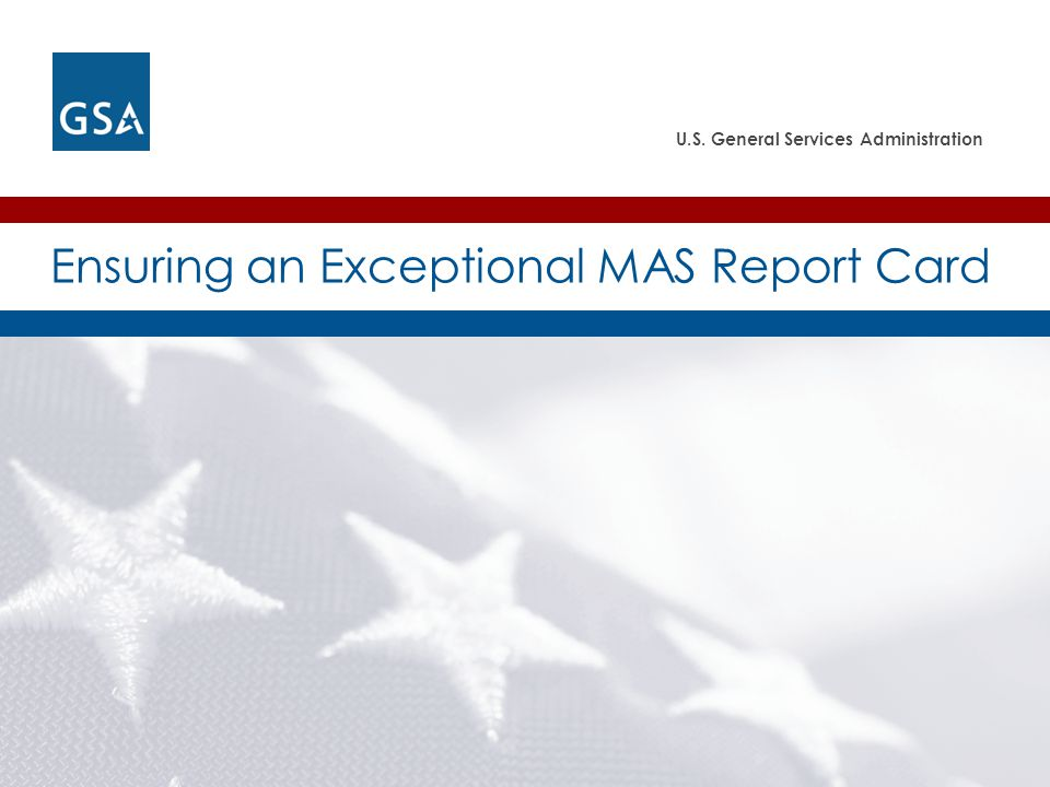 U.S. General Services Administration Ensuring an Exceptional MAS Report Card