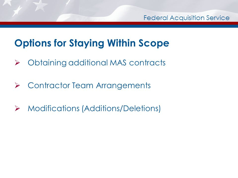 Federal Acquisition Service Options for Staying Within Scope Obtaining additional MAS contracts Contractor Team Arrangements Modifications (Additions/Deletions)