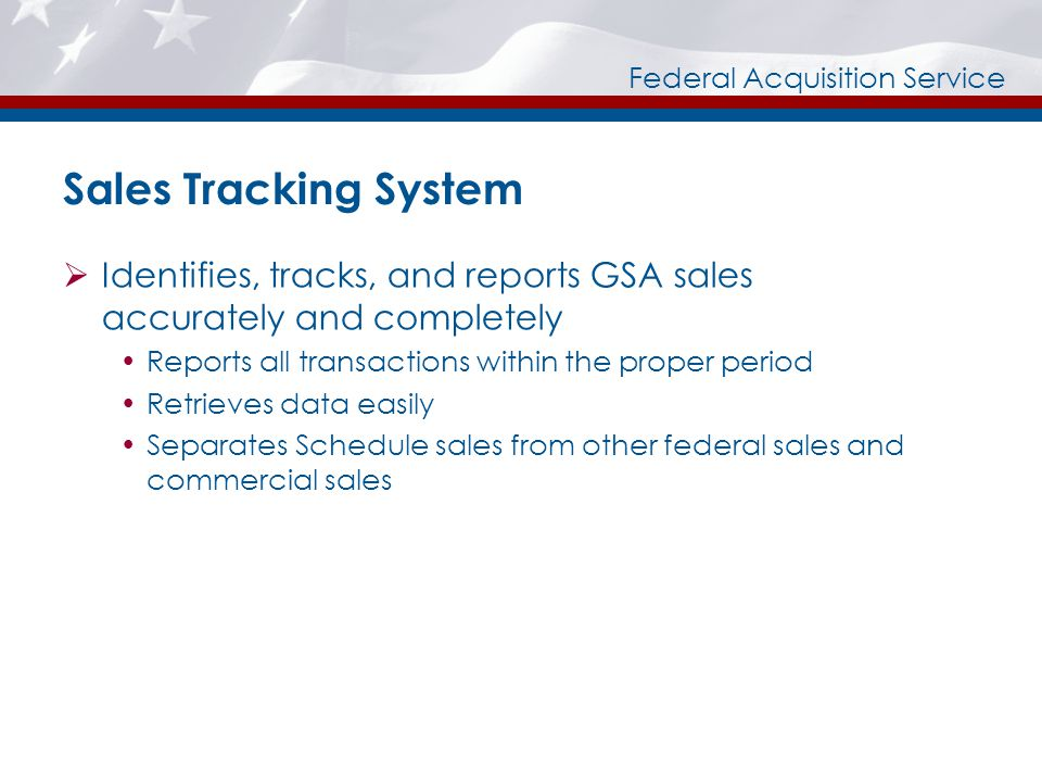 Federal Acquisition Service Sales Tracking System Identifies, tracks, and reports GSA sales accurately and completely Reports all transactions within the proper period Retrieves data easily Separates Schedule sales from other federal sales and commercial sales