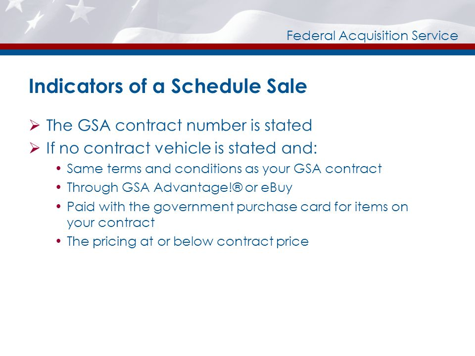 Federal Acquisition Service Indicators of a Schedule Sale The GSA contract number is stated If no contract vehicle is stated and: Same terms and conditions as your GSA contract Through GSA Advantage!® or eBuy Paid with the government purchase card for items on your contract The pricing at or below contract price