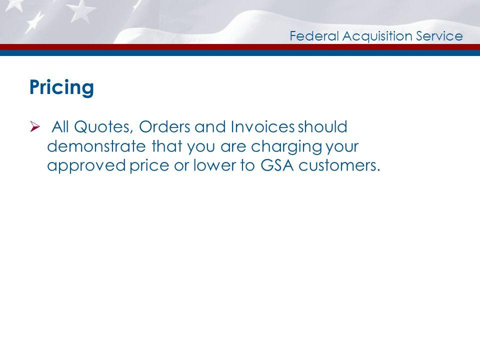 Federal Acquisition Service Pricing All Quotes, Orders and Invoices should demonstrate that you are charging your approved price or lower to GSA customers.