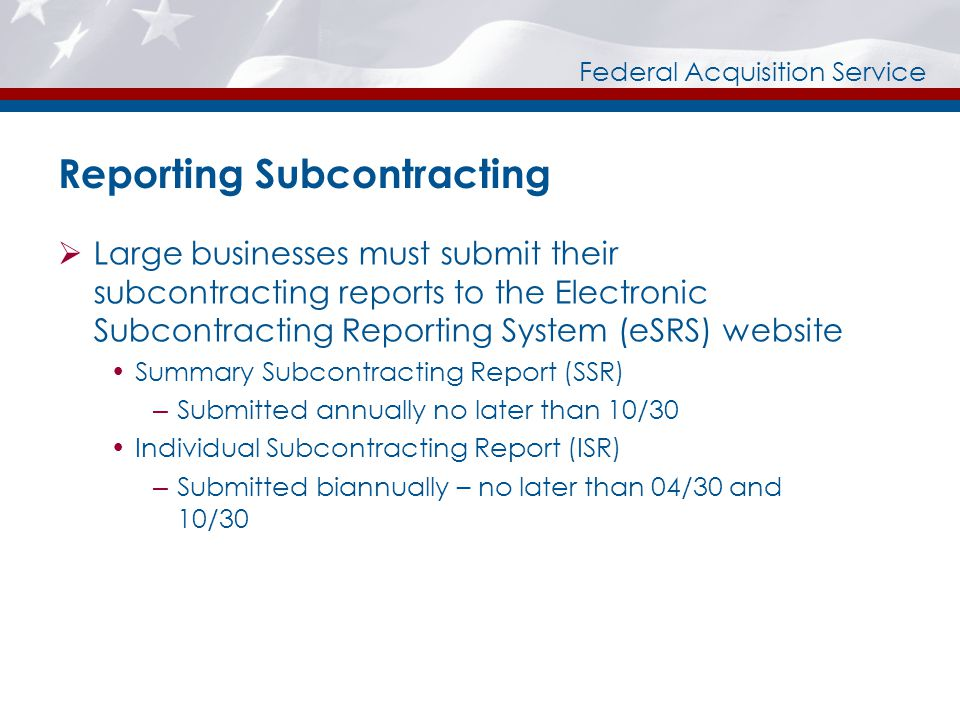 Federal Acquisition Service Reporting Subcontracting Large businesses must submit their subcontracting reports to the Electronic Subcontracting Reporting System (eSRS) website Summary Subcontracting Report (SSR) – Submitted annually no later than 10/30 Individual Subcontracting Report (ISR) – Submitted biannually – no later than 04/30 and 10/30