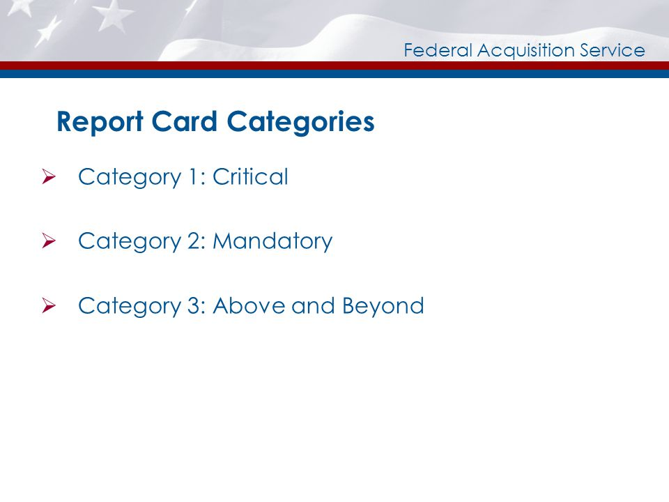Federal Acquisition Service Report Card Categories Category 1: Critical Category 2: Mandatory Category 3: Above and Beyond