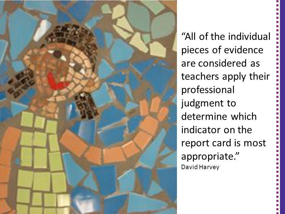 All of the individual pieces of evidence are considered as teachers apply their professional judgment to determine which indicator on the report card