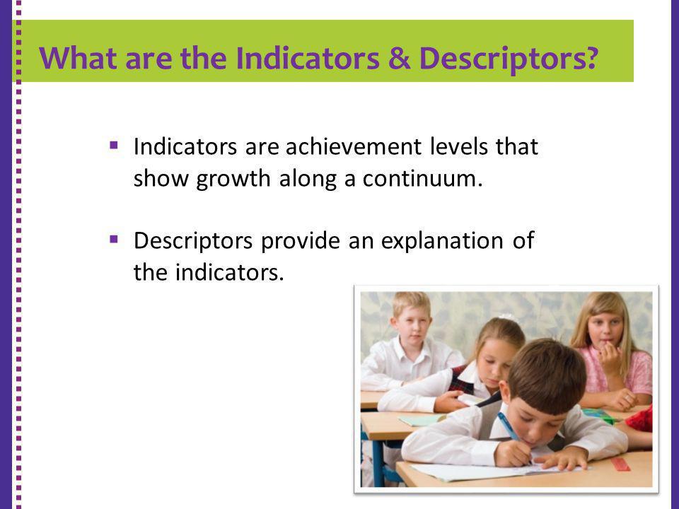 What are the Indicators & Descriptors? K-9 REPORT CARD Indicators are achievement levels that show growth along a continuum. Descriptors provide an ex