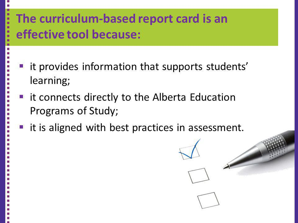The curriculum-based report card is an effective tool because: K-9 REPORT CARD it provides information that supports students learning; it connects directly to the Alberta Education Programs of Study; it is aligned with best practices in assessment.