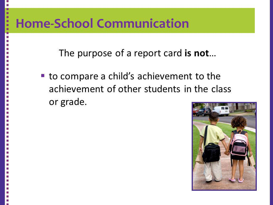 Home-School Communication K-9 REPORT CARD The purpose of a report card is not… to compare a childs achievement to the achievement of other students in the class or grade.