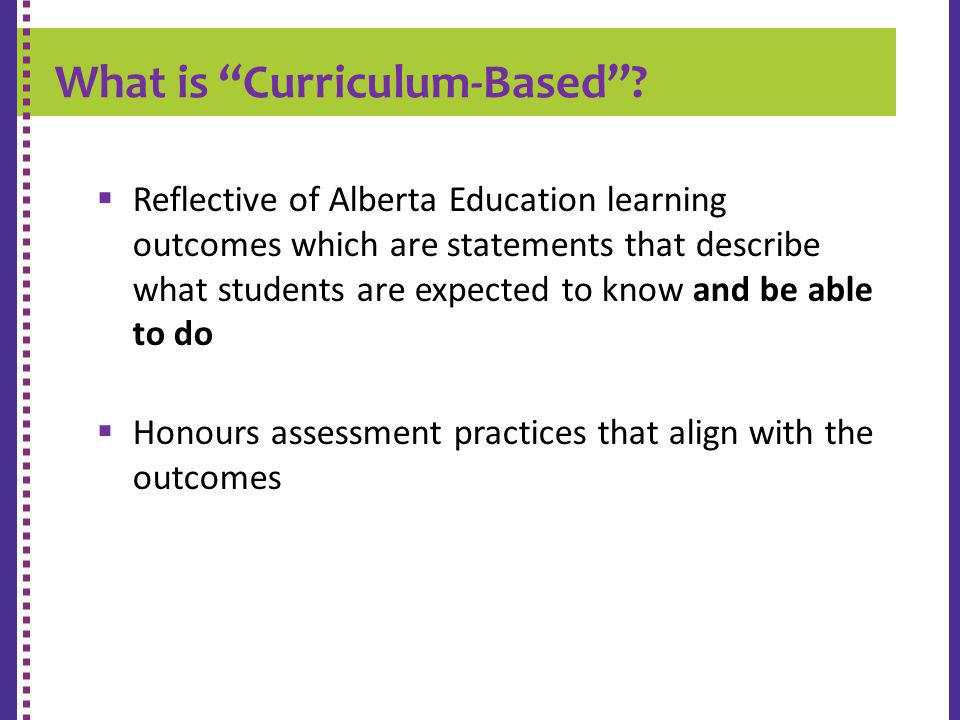 What is Curriculum-Based? K-9 REPORT CARD Reflective of Alberta Education learning outcomes which are statements that describe what students are expec