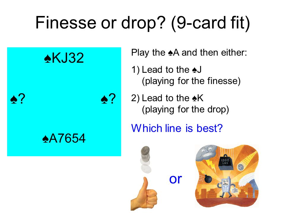 Finesse or drop? (9-card fit) KJ32 ? A7654 Play the A and then either: 1)Lead to the J (playing for the finesse) 2)Lead to the K (playing for the drop