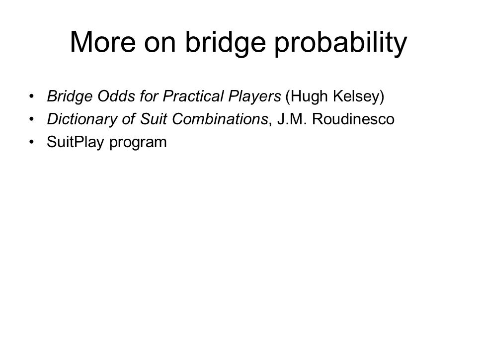 More on bridge probability Bridge Odds for Practical Players (Hugh Kelsey) Dictionary of Suit Combinations, J.M.