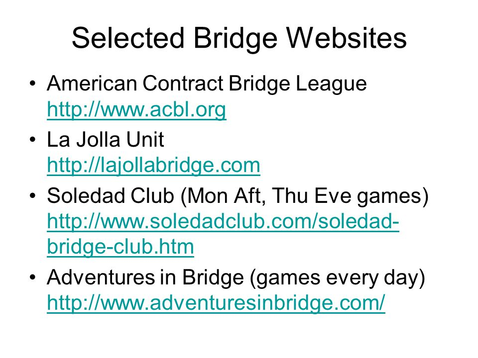 Selected Bridge Websites American Contract Bridge League http://www.acbl.org http://www.acbl.org La Jolla Unit http://lajollabridge.com http://lajollabridge.com Soledad Club (Mon Aft, Thu Eve games) http://www.soledadclub.com/soledad- bridge-club.htm http://www.soledadclub.com/soledad- bridge-club.htm Adventures in Bridge (games every day) http://www.adventuresinbridge.com/ http://www.adventuresinbridge.com/